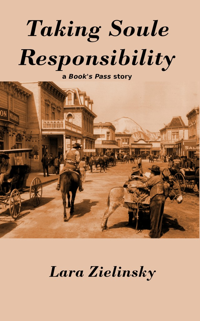 """Cover art for short story """"Taking Soule Responsibility"""" with title at top, series note """"a Book's Pass story"""" below, and author's name Lara Zielinsky at the bottom. Centered is a sepia toned photo of an old western town main street with men on horseback and others on foot, and wagons, all moving between wooden buildings with various business names above their doors."""